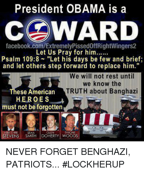 "memes: President OBAMA is a  COWARD  facebook.com/ExtremelyPissed0ffRightWingers2  Let Us Pray for him......  Psalm 109:8 ""Let his days be few and brief  and let others step forward to replace him.""  We will not rest until  we know the  TRUTH about Banghazi  ese American  HEROES  must not be forgotten  TYRONE  EVEN  SMITH DOHERTY WOODS NEVER FORGET BENGHAZI, PATRIOTS... #LOCKHERUP"