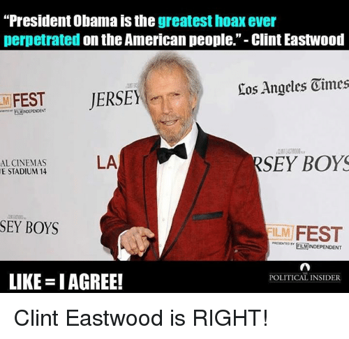 """Clint Eastwood: """"President Obama is the  greatest hoax ever  perpetrated  on the American people."""" Clint Eastwood  Eos Angeles Oimes  JERSEY  FEST  RSEY BOYS  LA  AL CINEMAS  E STADIUM 14  SEY BOYS  ILM  FEST  POLITICAL INSIDER  LIKE IAGREE! Clint Eastwood is RIGHT!"""