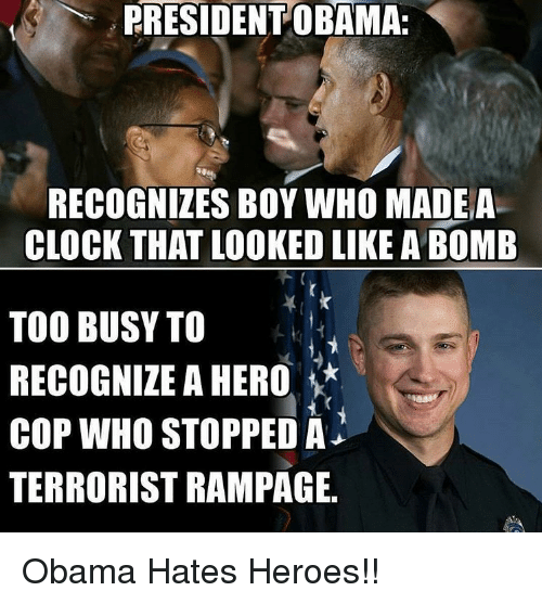 Clock, Heroes, and Forwardsfromgrandma: PRESIDENT OBAMA:  RECOGNIZES BOY WHO MADE A  CLOCK THAT LOOKEDLIKE A BOMB  TOO BUSY TO  RECOGNIZE A HERO  COP WHO STOPPED A  TERRORIST RAMPAGE. Obama Hates Heroes!!