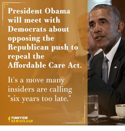 affordable care act: President Obama  will meet with  Democrats about  opposing the  Republican push to  repeal the  Affordable Care Act.  It's a move many  insiders are calling  six years too late.  FUNNY DIE  NEWSFLASH