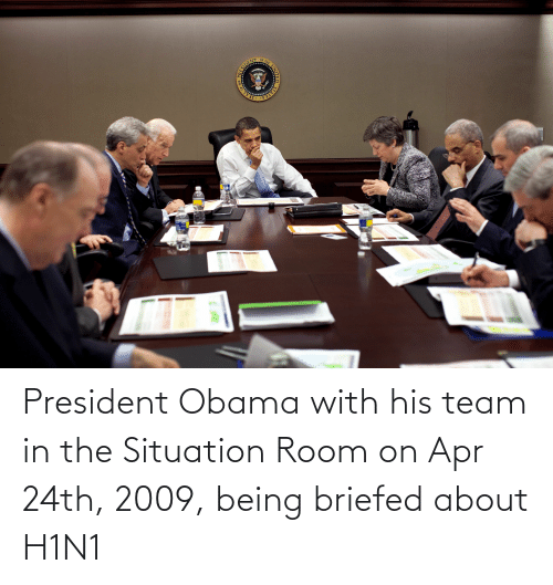 apr: President Obama with his team in the Situation Room on Apr 24th, 2009, being briefed about H1N1