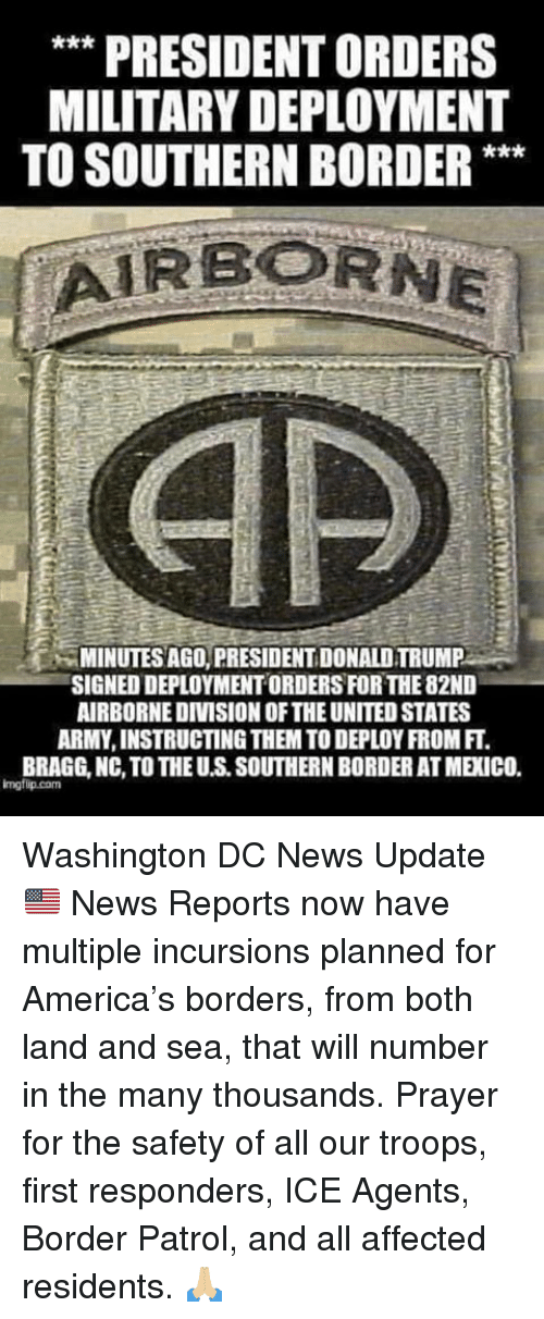 Deployment: ** PRESIDENT ORDERS  MILITARY DEPLOYMENT  TO SOUTHERN BORDER**  MINUTES AGO, PRESIDENT DONALD TRUMP  SIGNED DEPLOYMENT ORDERS FOR THE 82ND  AIRBORNEDIVISION OF THE UNITED STATES  ARMY, INSTRUCTING THEM TO DEPLOY FROM FT.  BRAGG, NC, TO THE U.S. SOUTHERN BORDER AT MEXICO.  imgfip.com Washington DC News Update 🇺🇸  News Reports now have multiple incursions planned for America's borders, from both land and sea, that will number in the many thousands. Prayer for the safety of all our troops, first responders, ICE Agents, Border Patrol, and all affected residents.  🙏🏼