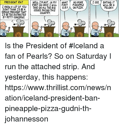 Pineappl: PRESIDENT RAT  WELL, I'M NOT IN MY  WHAT  NO MORE  I SEE. EATING IT  FIRST 100 DAYS, I WILL FIRST PINEAPPLE  WILL BE A  I KNOW A LOT OF YOU  FELONY  TAKE ON THE BIG  SIR  ON PIZZA  DIDN'T THINK ID BE A  ISSUES FACING THIS  SERIOUS PRESIDENT THAT  COUNTRY.  ID BE TOO DISTRACTED N  BY PETTY CONCERNS. Is the President of #Iceland a fan of Pearls?  So on Saturday I run the attached strip.  And yesterday, this happens:  https://www.thrillist.com/news/nation/iceland-president-ban-pineapple-pizza-gudni-th-johannesson