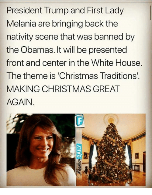 nativity scene: President Trump and First Lady  Melania are bringing back the  nativity scene that was banned by  the Obamas. It will be presented  front and center in the White House  The theme is 'Christmas Traditions  MAKING CHRISTMAS GREAT  AGAIN.