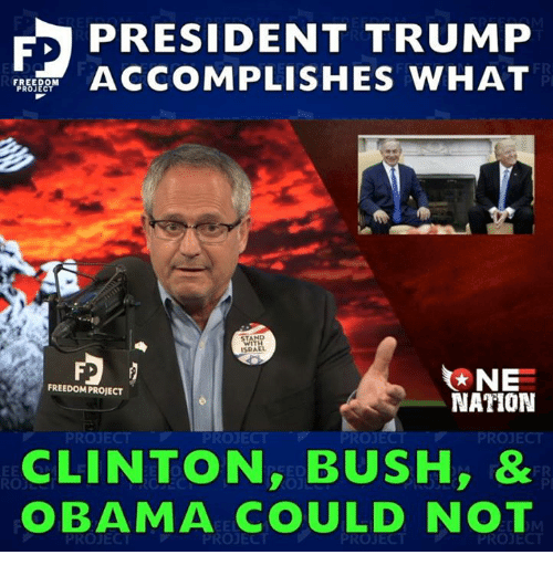 clinton bush: PRESIDENT TRUMP  ASF ACCOMPLISHES WHAT  FR  Pl  TA  SRAEL  NE  NATION  FREEDOM PROJECT  PROJECT  PROJECT  PROJEC  PROJECT  CLINTON, BUSH,  OBAMA COULD NOT  FR  PI
