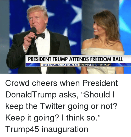 "Inauguration Of Donald Trump: PRESIDENT TRUMP ATTENDS FREEDOM BALL  THE INAUGURATION OF DONALD TRUMP Crowd cheers when President DonaldTrump asks, ""Should I keep the Twitter going or not? Keep it going? I think so."" Trump45 inauguration"