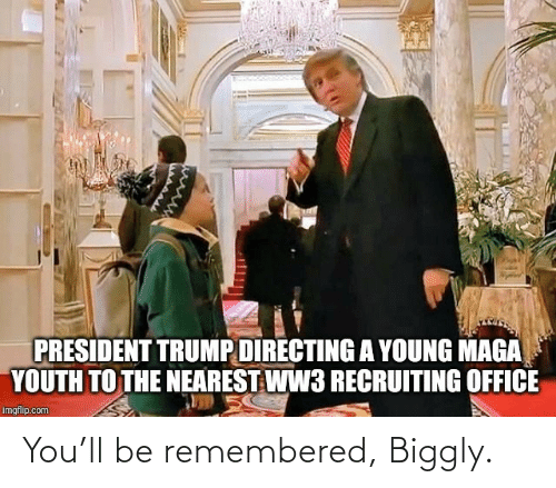 ww3: PRESIDENT TRUMP DIRECTING A YOUNG MAGA  YOUTH TO THE NEAREST WW3 RECRUITING OFFICE  imgflip.com You'll be remembered, Biggly.
