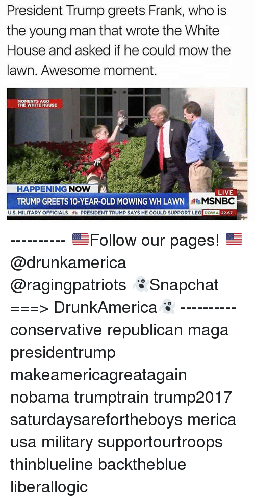 Nobama: President Trump greets Frank, who is  the young man that wrote the White  House and asked if he could mow the  lawn. Awesome moment.  MOMENTS AG0  THE WHITE HOUSE  HAPPENING NOW  TRUMP GREETS 10-YEAR-OLD MOWING WH LAWN  MILITARY OFFICIALSPRESIDENT TRUMP SAYS HE COULD SUPPORT LEG DOW  LIVE  MSNBC  22.67 ---------- 🇺🇸Follow our pages! 🇺🇸 @drunkamerica @ragingpatriots 👻Snapchat ===> DrunkAmerica👻 ---------- conservative republican maga presidentrump makeamericagreatagain nobama trumptrain trump2017 saturdaysarefortheboys merica usa military supportourtroops thinblueline backtheblue liberallogic
