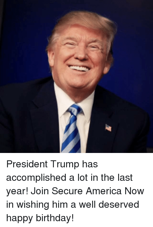 America, Birthday, and Happy Birthday: President Trump has accomplished a lot in the last year! Join Secure America Now in wishing him a well deserved happy birthday!