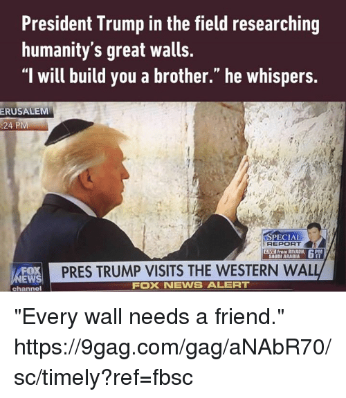 "9gag, Dank, and Foxnews: President Trump in the field researching  humanity's great walls.  ""l will build you a brother."" he whispers.  ERUSALEM  :24 PM  SPECIAL  REPORT  LIVE from RIYADH,  APM  SAUDI ARABIA  PRES TRUMP VISITS THE WESTERN WAL  EWS  FOXNEWS ALERT  channel ""Every wall needs a friend."" https://9gag.com/gag/aNAbR70/sc/timely?ref=fbsc"
