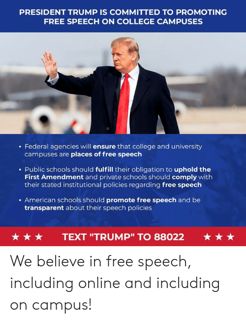 "Transparent: PRESIDENT TRUMP IS COMMITTED TO PROMOTING  FREE SPEECH ON COLLEGE CAMPUSES  . Federal agencies will ensure that college and university  campuses are places of free speech  . Public schools should fulfill their obligation to uphold the  First Amendment and private schools should comply with  their stated institutional policies regarding free speech  . American schools should promote free speech and be  transparent about their speech policies  ★ ★ ★  TEXT ""TRUMP"" TO 88022  ★ ★ ★ We believe in free speech, including online and including on campus!"