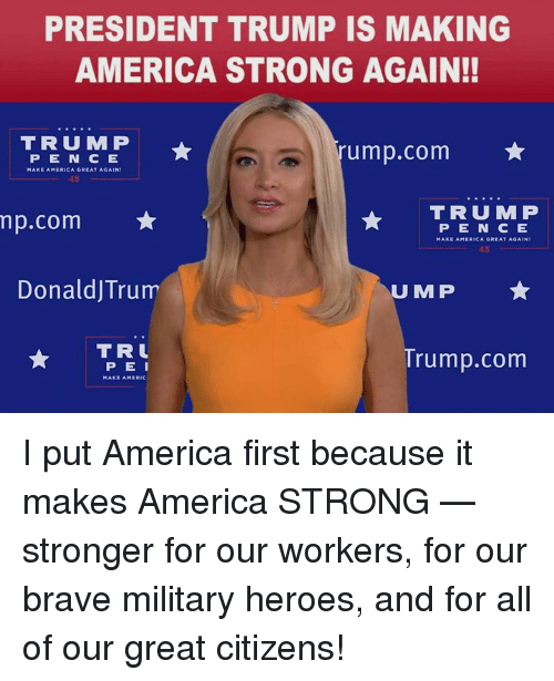 America, Brave, and Heroes: PRESIDENT TRUMP IS MAKING  AMERICA STRONG AGAIN!!  TRUMP  rump.com  PEN C E  45  TRUMP  np.com ★  DonaldJTrum  TR  PE N CE  MAKE AMERICA GREAT AGAIN  45  U MP  PEI  MAKE AMERIC  rump.com I put America first because it makes America STRONG — stronger for our workers, for our brave military heroes, and for all of our great citizens!