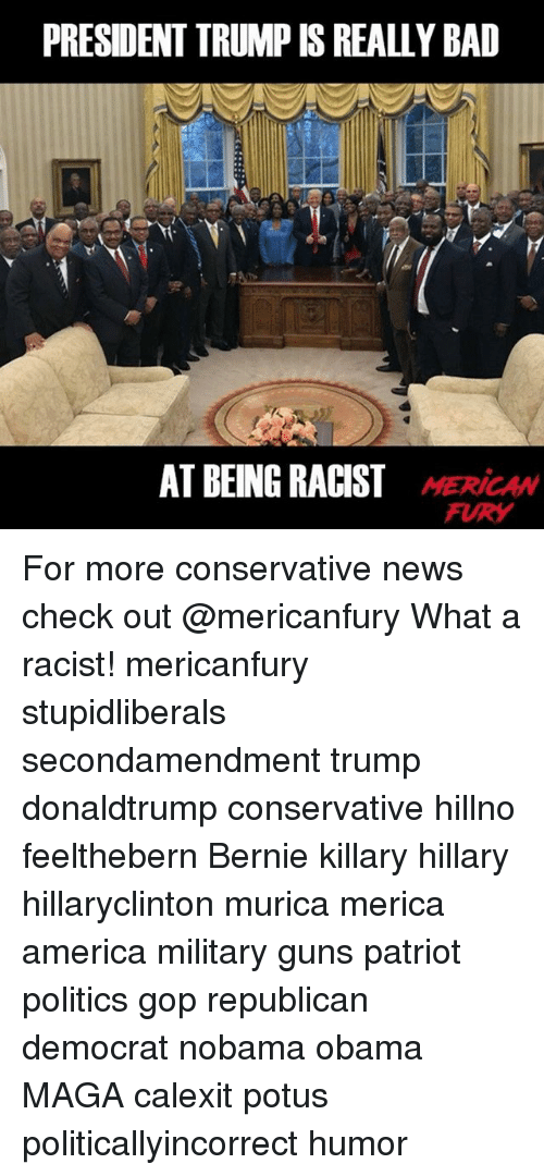 America, Bad, and Guns: PRESIDENT TRUMP IS REALLY BAD  MERICAW  FURY For more conservative news check out @mericanfury What a racist! mericanfury stupidliberals secondamendment trump donaldtrump conservative hillno feelthebern Bernie killary hillary hillaryclinton murica merica america military guns patriot politics gop republican democrat nobama obama MAGA calexit potus politicallyincorrect humor