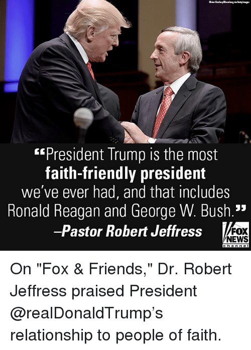 "Friends, George W. Bush, and Memes: ""President Trump is the most  faith-friendly president  we've ever had, and that includes  Ronald Reagan and George W. Bush.'*  -Pastor Robert Jeffress  FOX  NEWS On ""Fox & Friends,"" Dr. Robert Jeffress praised President @realDonaldTrump's relationship to people of faith."