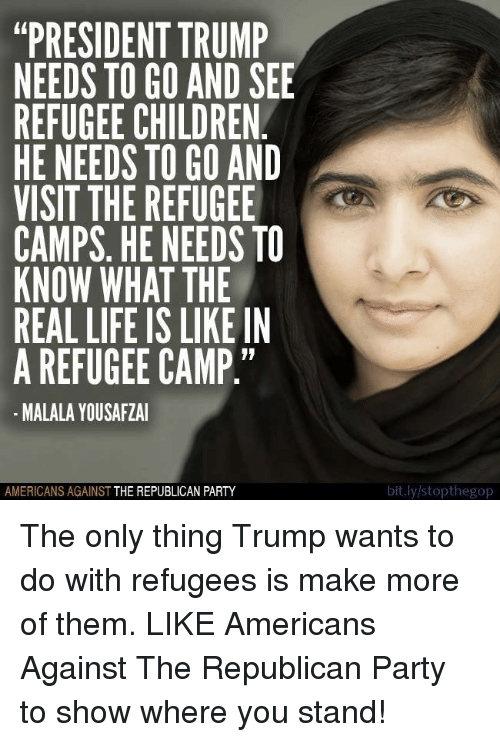 "Children, Life, and Party: ""PRESIDENT TRUMP  NEEDS TO GO AND SEE  REFUGEE CHILDREN  HE NEEDS TO GO AND  VISIT THE REFUGEE  CAMPS, HE NEEDS TO  KNOW WHAT THE  REAL LIFE IS LIKE IN  A REFUGEE CAMP  MALALAYOUSAFZAI  AMERICANS AGAINST  THE REPUBLICAN PARTY  bit.ly/stopthegop The only thing Trump wants to do with refugees is make more of them.   LIKE Americans Against The Republican Party to show where you stand!"