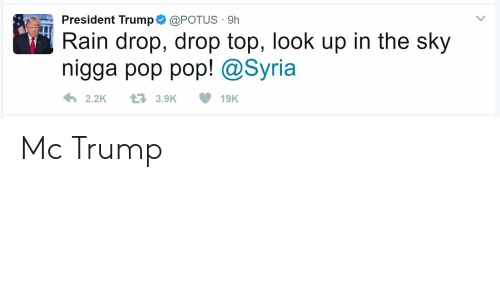 Rain Drop Drop Top: President Trump@POTUS 9h  Rain drop, drop top, look up in the sky  nigga pop pop! @Syria  2.2K3.9K19K Mc Trump