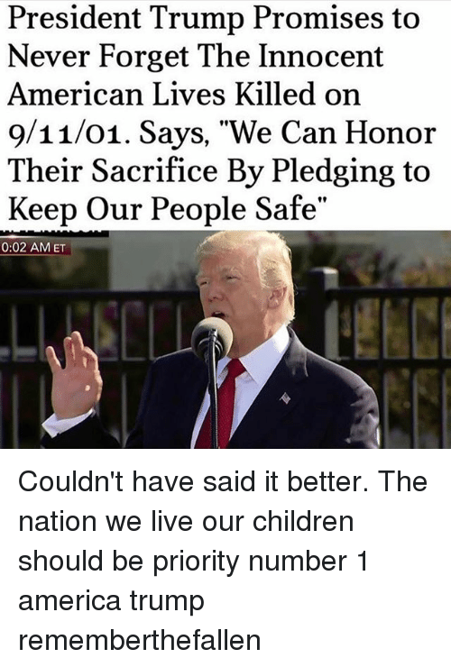 "nationals: President Trump Promises to  Never Forget The Innocent  American Lives Killed on  9/11/01. Says, ""We Can Honor  Their Sacrifice By Pledging to  Keep Our People Safe""  0:02 AMET Couldn't have said it better. The nation we live our children should be priority number 1 america trump rememberthefallen"