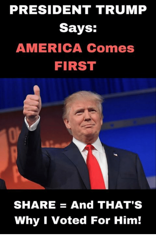 America, Memes, and Trump: PRESIDENT TRUMP  Says:  AMERICA Comes  FIRST  SHAREAnd THAT'S  Why I Voted For Him!