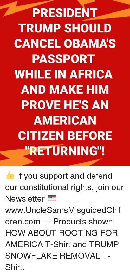 "Africa, America, and American: PRESIDENT  TRUMP SHOULD  CANCEL OBAMA'S  PASSPORT  WHILE IN AFRICA  AND MAKE HIM  PROVE HE'S AN  AMERICAN  CITIZEN BEFORE  RETURNING""! 👍 If you support and defend our constitutional rights, join our Newsletter 🇺🇸 ➤ www.UncleSamsMisguidedChildren.com   — Products shown: HOW ABOUT ROOTING FOR AMERICA T-Shirt and TRUMP SNOWFLAKE REMOVAL T-Shirt."