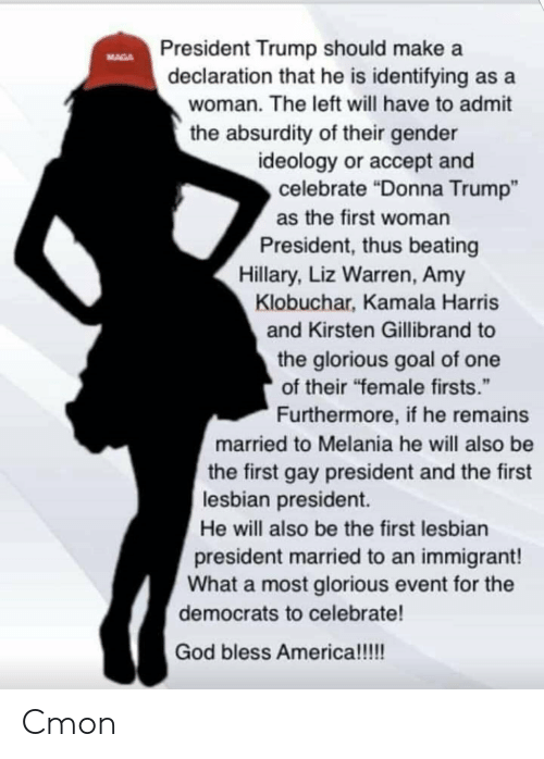 "first-woman-president: President Trump should make a  declaration that he is identifying as a  MAGA  woman. The left will have to admit  the absurdity of their gender  ideology or accept and  celebrate ""Donna Trump""  as the first woman  President, thus beating  Hillary, Liz Warren, Amy  Klobuchar, Kamala Harris  and Kirsten Gillibrand to  the glorious goal of one  of their ""female firsts.""  Furthermore, if he remains  married to Melania he will also be  the first gay president and the first  lesbian president  He will also be the first lesbian  president married to an immigrant!  What a most glorious event for the  democrats to celebrate!  God bless America!!!! Cmon"