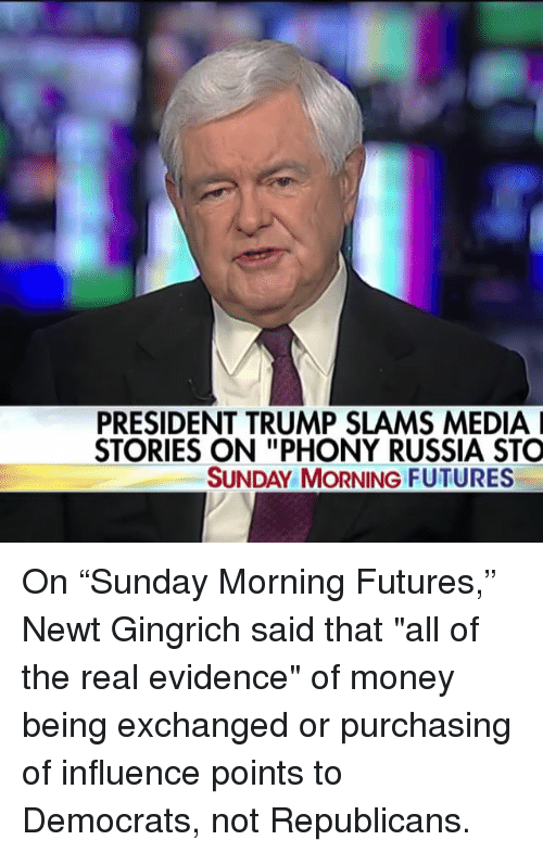 "Memes, Money, and Russia: PRESIDENT TRUMP SLAMS MEDIA I  STORIES ON ""PHONY RUSSIA STO  SUNDAY MORNING FUTURES On ""Sunday Morning Futures,"" Newt Gingrich said that ""all of the real evidence"" of money being exchanged or purchasing of influence points to Democrats, not Republicans."