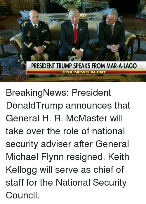 kelloggs: PRESIDENT TRUMP SPEAKS FROM MAR-A-LAGO  Fox NEWS ALERT BreakingNews: President DonaldTrump announces that General H. R. McMaster will take over the role of national security adviser after General Michael Flynn resigned. Keith Kellogg will serve as chief of staff for the National Security Council.