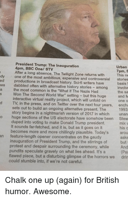 "pundits: President Trump: The Inauguration  Urban  4pm, BBC One/ STV  After a long absence, 7pm.  S  dy one of the most The Twilight Zone returns with  This ne  ambitious, expensive and controversial  stories  es dabbled basis  often with alternative history stories involve  the most common among  the sa  Won is the ""What Nazis this huge  and M  The Second World War"" setting interactive virtual reality project, which will unfold on  One O  d TV, in the press, and on Twitter over the next four years  ench  sets out to build an ongoing alternative present. 1993  story begins in a nightmarish version of 2017 in which  unan  o huge sections of the US electorate have somehow been  Stew  duped into voting to make Donald Trump president.  mix  It sounds far-fetched, and it is, but as it goes on it  his c  becomes more and more chillingly plausible. Today's arou  an feature-length opener concentrates on the gaudy  aske  inauguration of President Trump, and the stirrings of  but  protest and despair surrounding the ceremony, while  And  pundits speculate gravely on what lies ahead. It's a  (Pal  flawed piece, but a disturbing glimpse of the horrors we drin  could stumble into, if we're not careful. Chalk one up (again) for British humor.  Awesome."