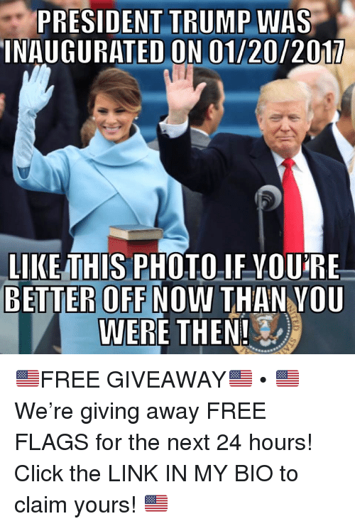 Click, Memes, and Free: PRESIDENT TRUMP WAS  INAUGURATED ON 01/20/2017  LIKE THIS PHOTOIF VOURE  BETTER OFF NOW THAN vou  WERE THEN! 🇺🇸FREE GIVEAWAY🇺🇸 • 🇺🇸 We're giving away FREE FLAGS for the next 24 hours! Click the LINK IN MY BIO to claim yours! 🇺🇸
