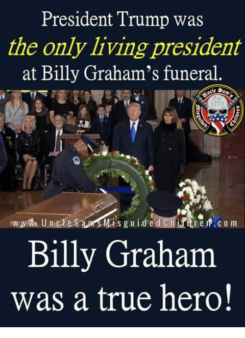 True, Trump, and Billy Graham: President Trump was  the only living president  at Billy Graham's funeral.  1775  Billy Graham  was a true hero!