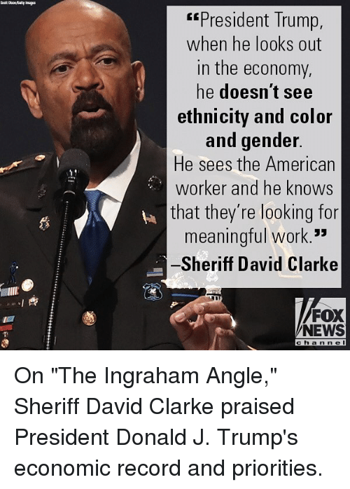 """David Clarke: President Trump,  when he looks out  in the economy,  he doesn't see  ethnicity and color  and gender  He sees the American  worker and he knows  that they're looking for  meaningful work.  Sheriff David Clarke  蘿  FOX  NEWS  cha n ne On """"The Ingraham Angle,"""" Sheriff David Clarke praised President Donald J. Trump's economic record and priorities."""