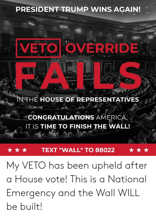 "Trump Wins: PRESIDENT TRUMP WINS AGAIN!  VETO OVERRIDE  FAILS  NTHE HOUSE OF REPRESENTATIVES  CONGRATULATIONS AMERICA  IT IS TIME TO FINISH THE WALL!  ★★★  TEXT ""WALL"" TO 88022  ★★★ My VETO has been upheld after a House vote! This is a National Emergency and the Wall WILL be built!"