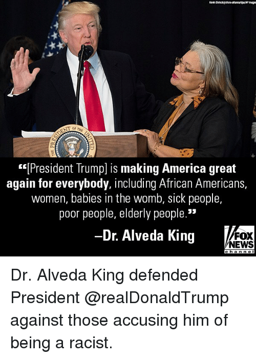 "America, Memes, and News: (President Trumpl is making America great  again for everybody, including African Americans,  women, babies in the womb, sick people,  poor people, elderly people.""  Dr. Alveda King  FOX  NEWS Dr. Alveda King defended President @realDonaldTrump against those accusing him of being a racist."
