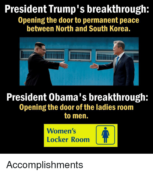Memes, South Korea, and Peace: President Trump's breakthrough:  Opening the door to permanent peace  between North and South Korea.  President Obama's breakthrough:  Opening the door of the ladies room  to men.  Women's  Locker Room Accomplishments