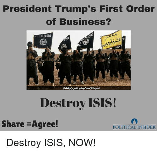 Destroy Isis: President Trump's First order  of Business?  Destroy ISIS!  Share -Agree!  POLITICAL INSIDER Destroy ISIS, NOW!