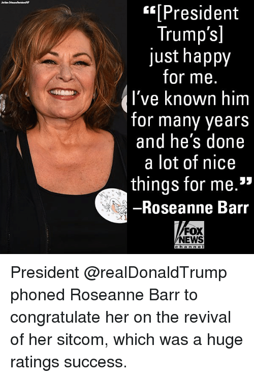 "Memes, News, and Roseanne Barr: [President  Trump's]  just happy  for me.  I've known  for many years  and he's done  a lot of nice  things for me.""  Roseanne Barr  FOX  NEWS  h an n e President @realDonaldTrump phoned Roseanne Barr to congratulate her on the revival of her sitcom, which was a huge ratings success."