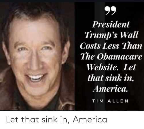 Trumps Wall: President  Trump's Wall  Costs Less Than  The Obamacare  Website. Let  that sink in,  America.  TIM ALLEN Let that sink in, America