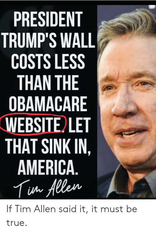 Trumps Wall: PRESIDENT  TRUMP'S WALL  COSTS LESS  THAN THE  OBAMACARE  WEBSITE LET  THAT SINK IN,  AMERICA.  Tua Allen If Tim Allen said it, it must be true.