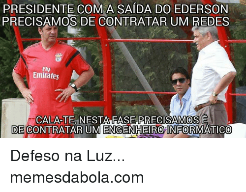 Emirates, Portuguese, and Red: PRESIDENTE OMA  SAIDA DO EDERSON  PRECISAMOS DE CONTRATAR UM RED  Fly  Emirates  CALA TE ESTA RASEPRECISAMOSE  DECONTRATAR UMENGENHEIRO INFORMATICO Defeso na Luz...  memesdabola.com