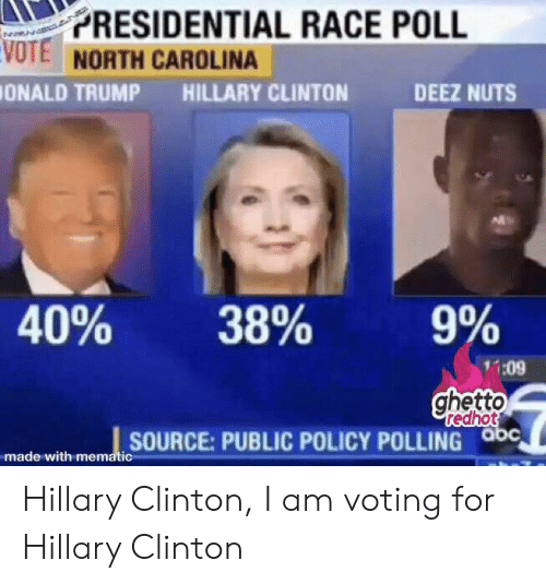 Ghetto Redhot: PRESIDENTIAL RACE POLL  VOTE NORTH CAROLINA  ONALD TRUMP  HILLARY CLINTON  DEEZ NUTS  40%  38%  9%  :09  ghetto  redhot  SOURCE:PUBLIC POLICY POLLING abc  made with mematic Hillary Clinton, I am voting for Hillary Clinton