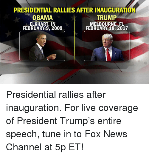 Memes, News, and Obama: PRESIDENTIAL RALLIES AFTER INAUGURATION  OBAMA  TRUMP  ELKHART, IN  MELBOURNE, FL  FEBRUARY 18, 2017  FEBRUARY 9, 2009 Presidential rallies after inauguration. For live coverage of President Trump's entire speech, tune in to Fox News Channel at 5p ET!