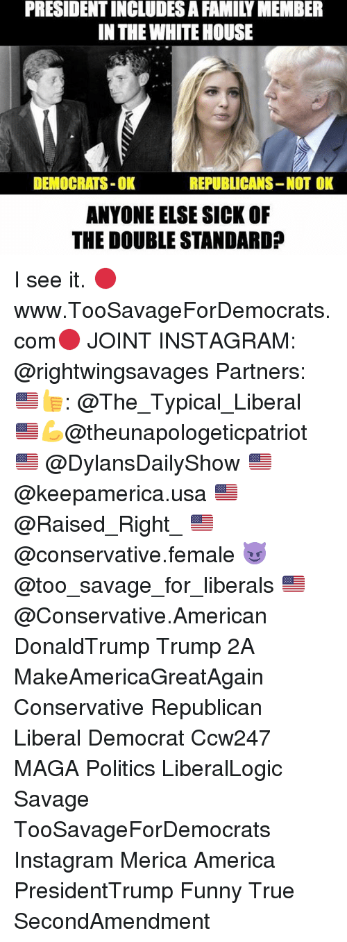 America, Family, and Funny: PRESIDENTINCLUDESA FAMILY MEMBER  IN THE WHITEHOUSE  DEMOCRATS-OK  REPUBLICANS-NOT OK  ANYONE ELSE SICK OF  THE DOUBLE STANDARDP I see it. 🔴www.TooSavageForDemocrats.com🔴 JOINT INSTAGRAM: @rightwingsavages Partners: 🇺🇸👍: @The_Typical_Liberal 🇺🇸💪@theunapologeticpatriot 🇺🇸 @DylansDailyShow 🇺🇸 @keepamerica.usa 🇺🇸@Raised_Right_ 🇺🇸@conservative.female 😈 @too_savage_for_liberals 🇺🇸 @Conservative.American DonaldTrump Trump 2A MakeAmericaGreatAgain Conservative Republican Liberal Democrat Ccw247 MAGA Politics LiberalLogic Savage TooSavageForDemocrats Instagram Merica America PresidentTrump Funny True SecondAmendment