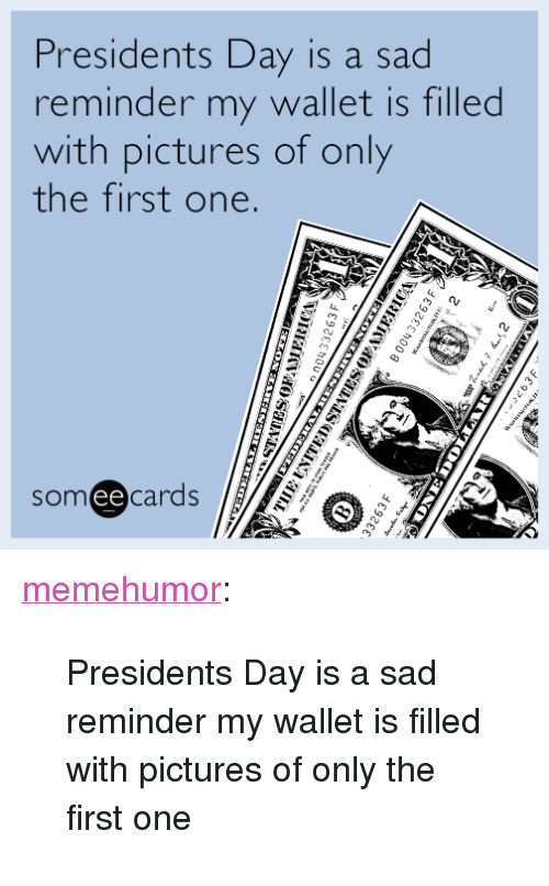 "presidents day: Presidents Day is a sad  reminder my wallet is filled  with pictures of only  the first one.  someecards  ее <p><a href=""http://memehumor.tumblr.com/post/157485055255/presidents-day-is-a-sad-reminder-my-wallet-is"" class=""tumblr_blog"">memehumor</a>:</p>  <blockquote><p>Presidents Day is a sad reminder my wallet is filled with pictures of only the first one</p></blockquote>"
