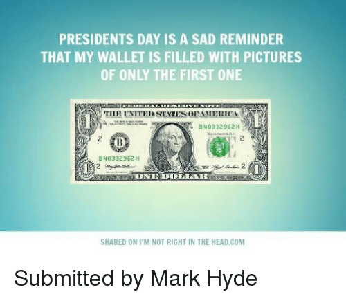 presidents day: PRESIDENTS DAY IS A SAD REMINDER  THAT MY WALLET IS FILLED WITH PICTURES  OF ONLY THE FIRST ONE  THE UNITED STATES OEAMERICA  B 40332962 H  B 40332962 H  DOLLAR  SHARED ON I'M NOT RIGHT IN THE HEAD,COM Submitted by Mark Hyde