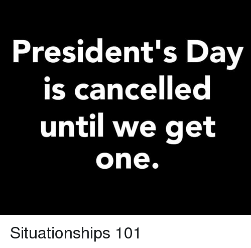 presidents day: President's Day  is cancelled  until we get  one. Situationships 101