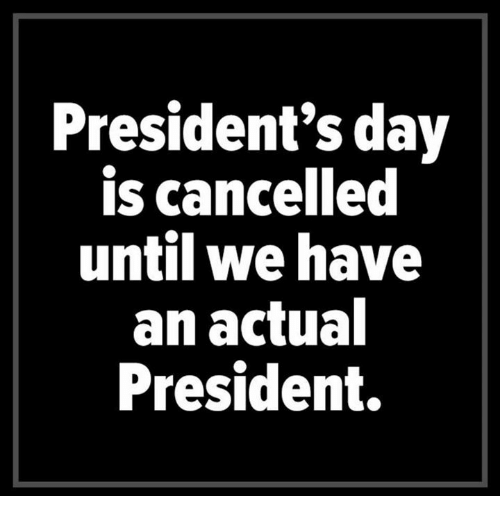presidents day: President's day  is cancelled  until we have  an actual  President.