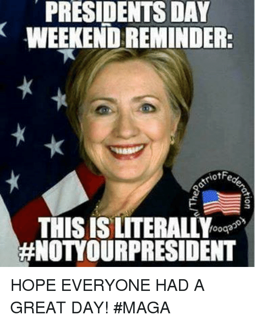 presidents day: PRESIDENTS DAY  WEEKEND:REMINDER:  HNOTOUR PRESIDENT HOPE EVERYONE HAD A GREAT DAY!  #MAGA