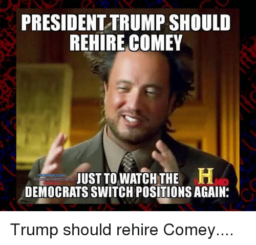 Memes, Trump, and Watch: PRESIDENTTRUMP SHOULD  REHIRE COMEY  JUST TO WATCH THE  DEMOCRATS SWITCH POSITIONSAGAIN. Trump should rehire Comey....