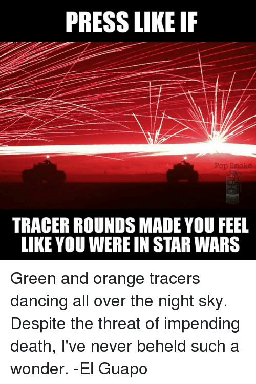 Dancing, Pop, and Smoking: PRESS LIKE IF  Pop Smoke  TRACER ROUNDS MADE YOU FEEL  LIKE YOU WEREIN STAR WARS Green and orange tracers dancing all over the night sky. Despite the threat of impending death, I've never beheld such a wonder.  -El Guapo