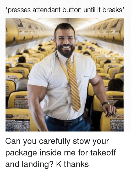 Grindr, Can, and You: *presses attendant button until it breaks Can you carefully stow your package inside me for takeoff and landing? K thanks