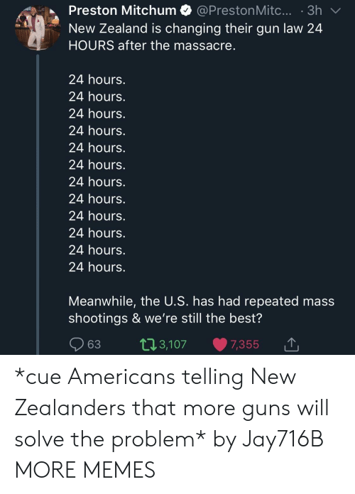 Massacre: Preston Mitchum @PrestonMitc....3h  New Zealand is changing their gun law 24  HOURS after the massacre  24 hours.  24 hours.  24 hours.  24 hours.  24 hours.  24 hours.  24 hours.  24 hours.  24 hours.  24 hours.  24 hours.  24 hours.  Meanwhile, the U.S. has had repeated mass  shootings & we're still the best?  63 t13,107 7,355  ,3,107 7,355 1 *cue Americans telling New Zealanders that more guns will solve the problem* by Jay716B MORE MEMES